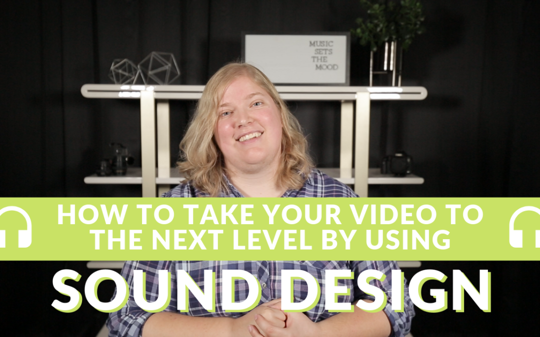 HOW TO TAKE YOUR VIDEO TO THE NEXT LEVEL BY USING SOUND DESIGN
